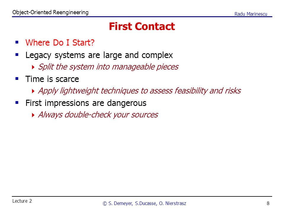 8 Object-Oriented Reengineering © S. Demeyer, S.Ducasse, O. Nierstrasz Lecture 2 Radu Marinescu First Contact  Where Do I Start?  Legacy systems are