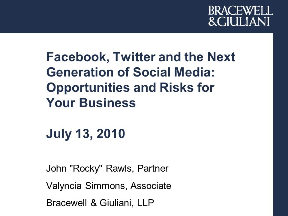 Facebook, Twitter and the Next Generation of Social Media: Opportunities and Risks for Your Business July 13, 2010 John Rocky Rawls, Partner Valyncia Simmons, Associate Bracewell & Giuliani, LLP