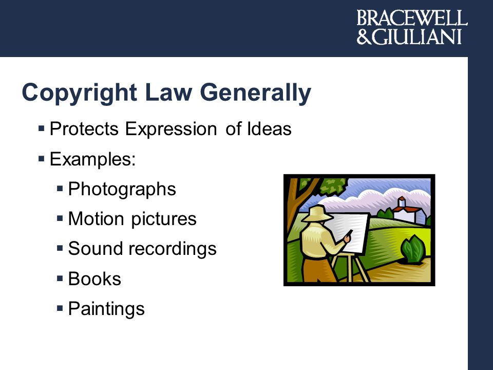 Copyright Law Generally  Protects Expression of Ideas  Examples:  Photographs  Motion pictures  Sound recordings  Books  Paintings