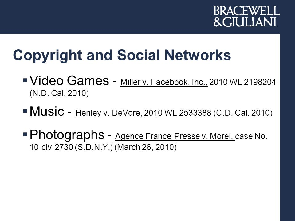 Copyright and Social Networks  Video Games - Miller v. Facebook, Inc., 2010 WL 2198204 (N.D. Cal. 2010)  Music - Henley v. DeVore, 2010 WL 2533388 (