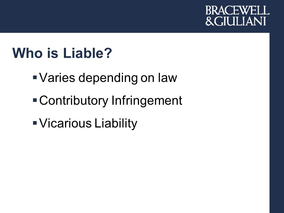 Who is Liable?  Varies depending on law  Contributory Infringement  Vicarious Liability