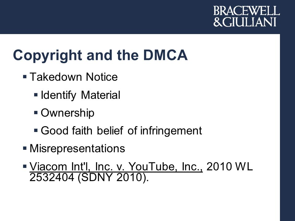 Copyright and the DMCA  Takedown Notice  Identify Material  Ownership  Good faith belief of infringement  Misrepresentations  Viacom Int l, Inc.