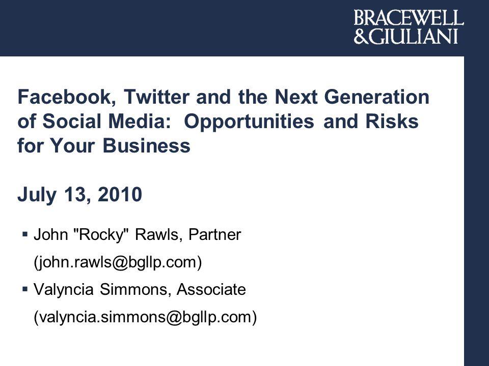 Facebook, Twitter and the Next Generation of Social Media: Opportunities and Risks for Your Business July 13, 2010  John Rocky Rawls, Partner (john.rawls@bgllp.com)  Valyncia Simmons, Associate (valyncia.simmons@bgllp.com)