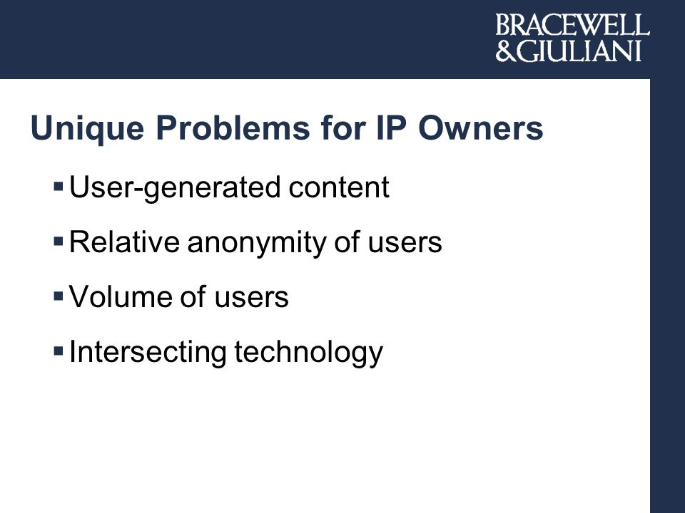 Unique Problems for IP Owners  User-generated content  Relative anonymity of users  Volume of users  Intersecting technology