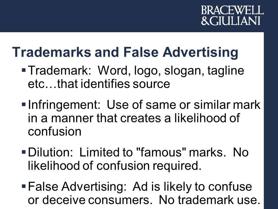 Trademarks and False Advertising  Trademark: Word, logo, slogan, tagline etc…that identifies source  Infringement: Use of same or similar mark in a manner that creates a likelihood of confusion  Dilution: Limited to famous marks.