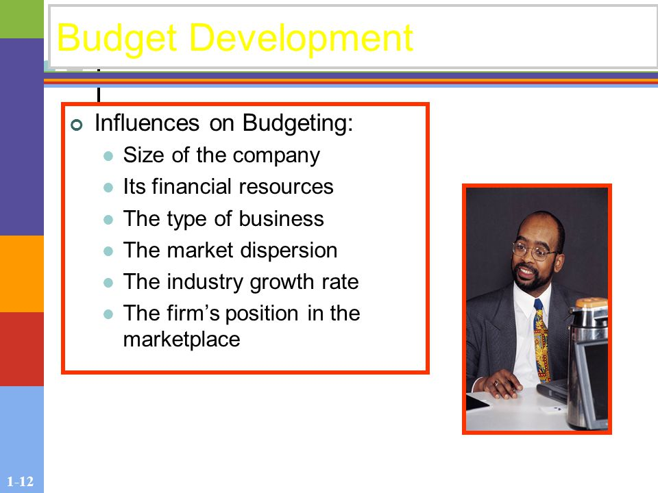 1-12 Budget Development Influences on Budgeting: Size of the company Its financial resources The type of business The market dispersion The industry growth rate The firm's position in the marketplace