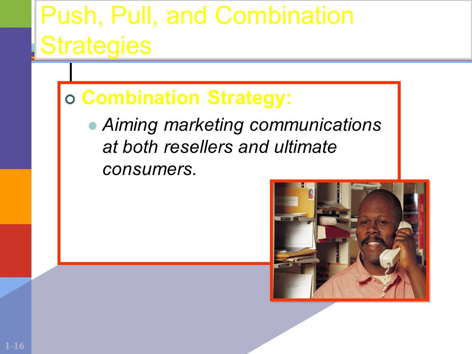 1-16 Push, Pull, and Combination Strategies Combination Strategy: Aiming marketing communications at both resellers and ultimate consumers.