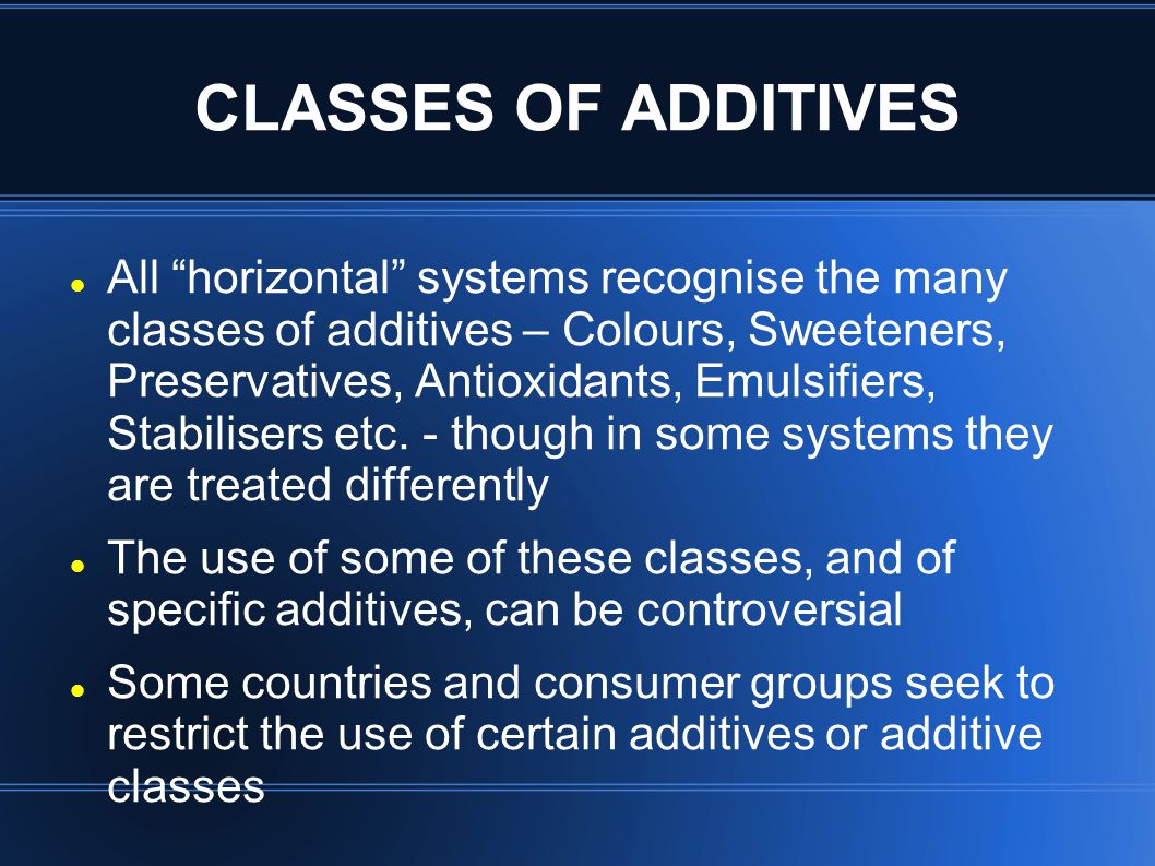CLASSES OF ADDITIVES All horizontal systems recognise the many classes of additives – Colours, Sweeteners, Preservatives, Antioxidants, Emulsifiers, Stabilisers etc.