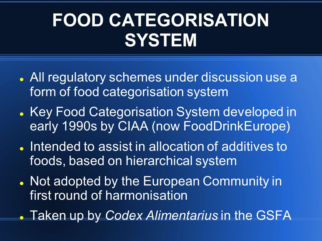 FOOD CATEGORISATION SYSTEM All regulatory schemes under discussion use a form of food categorisation system Key Food Categorisation System developed in early 1990s by CIAA (now FoodDrinkEurope) Intended to assist in allocation of additives to foods, based on hierarchical system Not adopted by the European Community in first round of harmonisation Taken up by Codex Alimentarius in the GSFA
