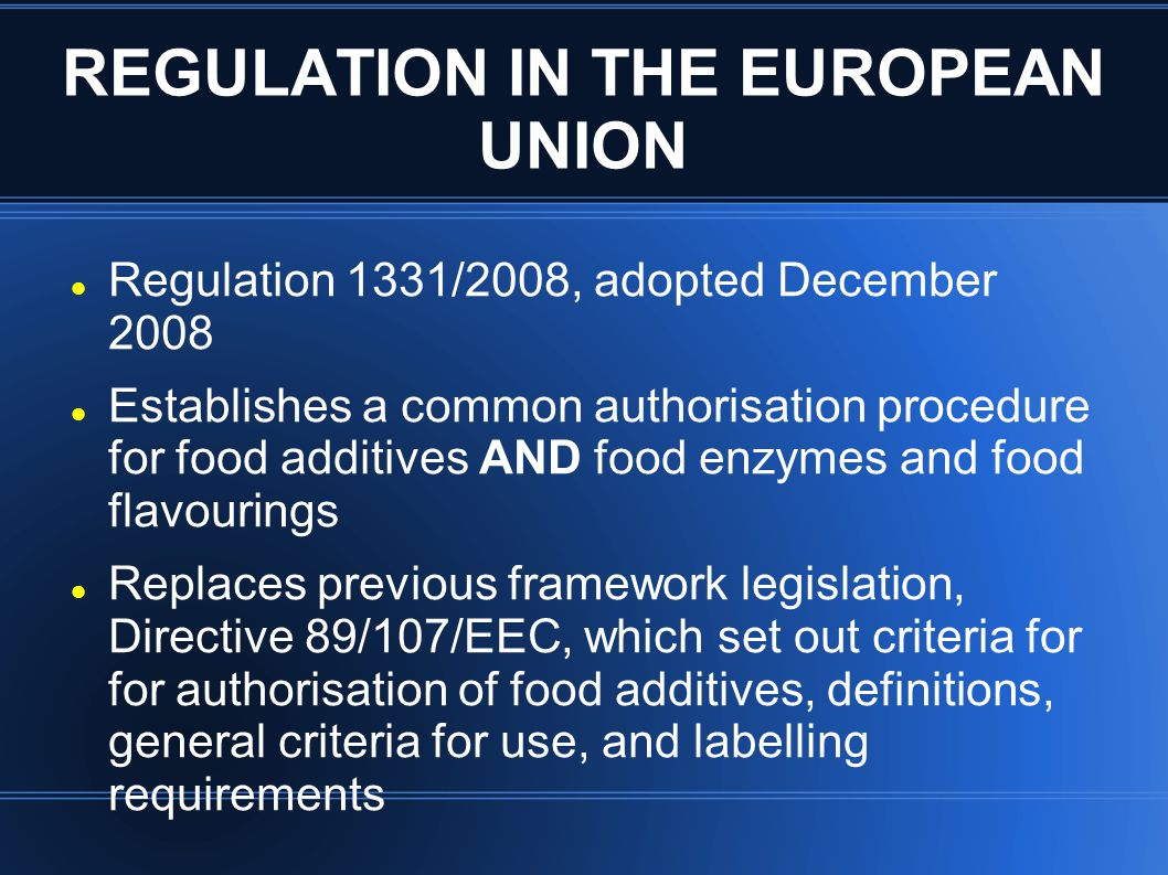 REGULATION IN THE EUROPEAN UNION Regulation 1331/2008, adopted December 2008 Establishes a common authorisation procedure for food additives AND food enzymes and food flavourings Replaces previous framework legislation, Directive 89/107/EEC, which set out criteria for for authorisation of food additives, definitions, general criteria for use, and labelling requirements