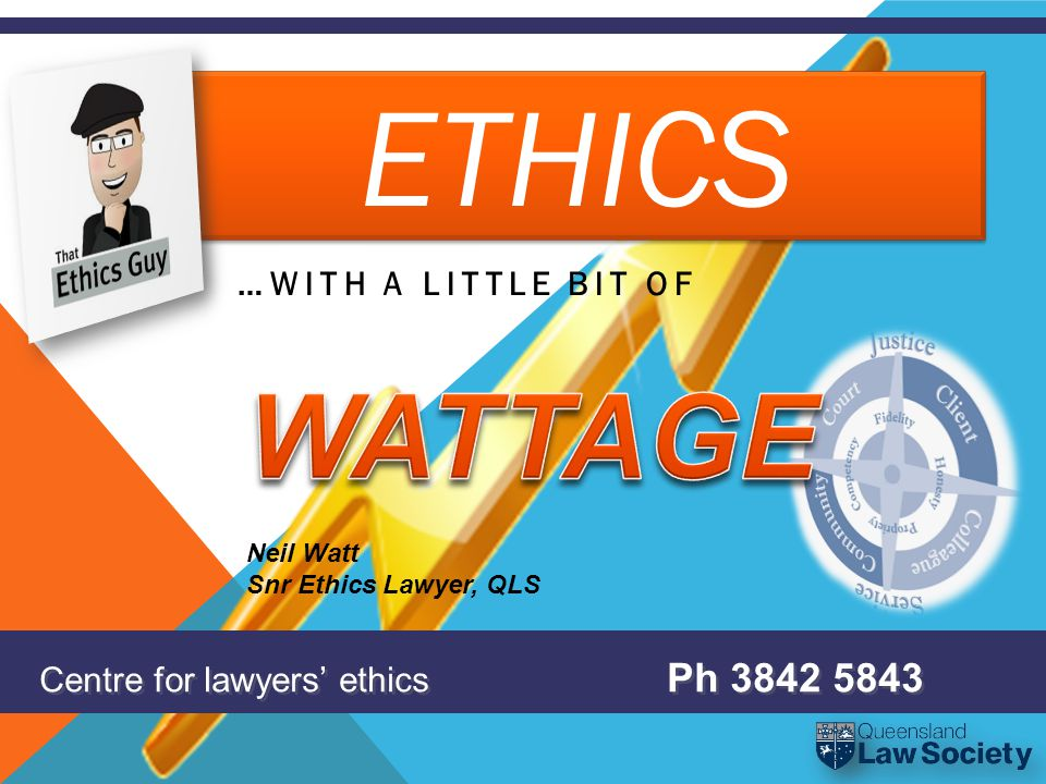 ETHICS …WITH A LITTLE BIT OF Centre for lawyers' ethics Ph 3842 5843 Neil Watt Snr Ethics Lawyer, QLS