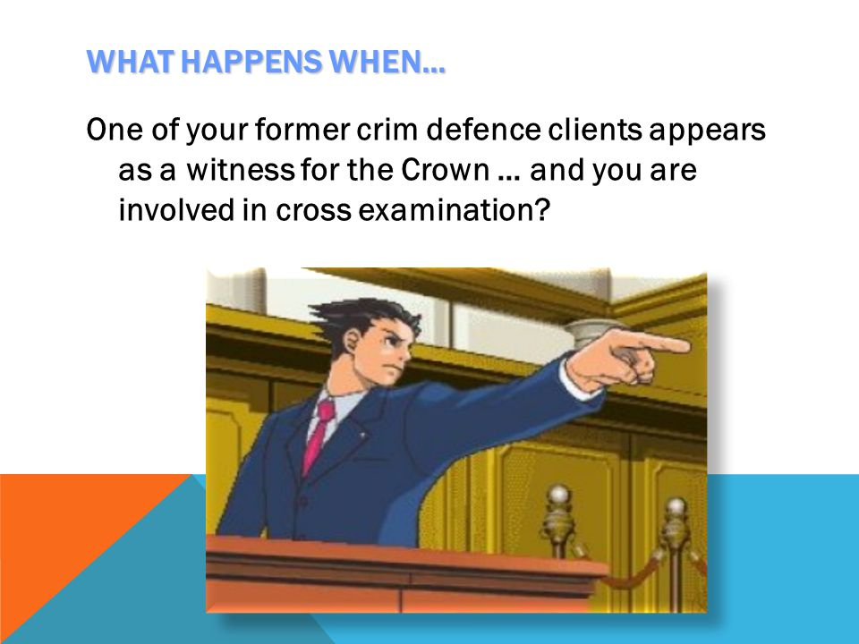 WHAT HAPPENS WHEN… One of your former crim defence clients appears as a witness for the Crown … and you are involved in cross examination?