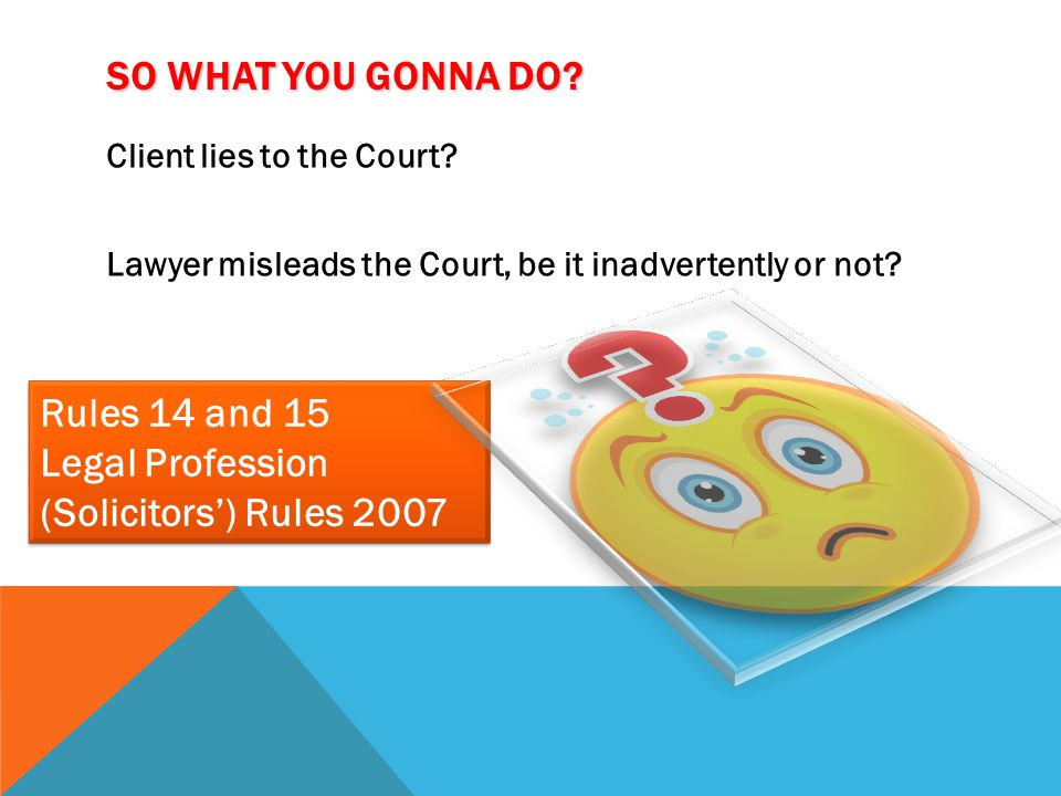 SO WHAT YOU GONNA DO? Client lies to the Court? Lawyer misleads the Court, be it inadvertently or not? Rules 14 and 15 Legal Profession (Solicitors')