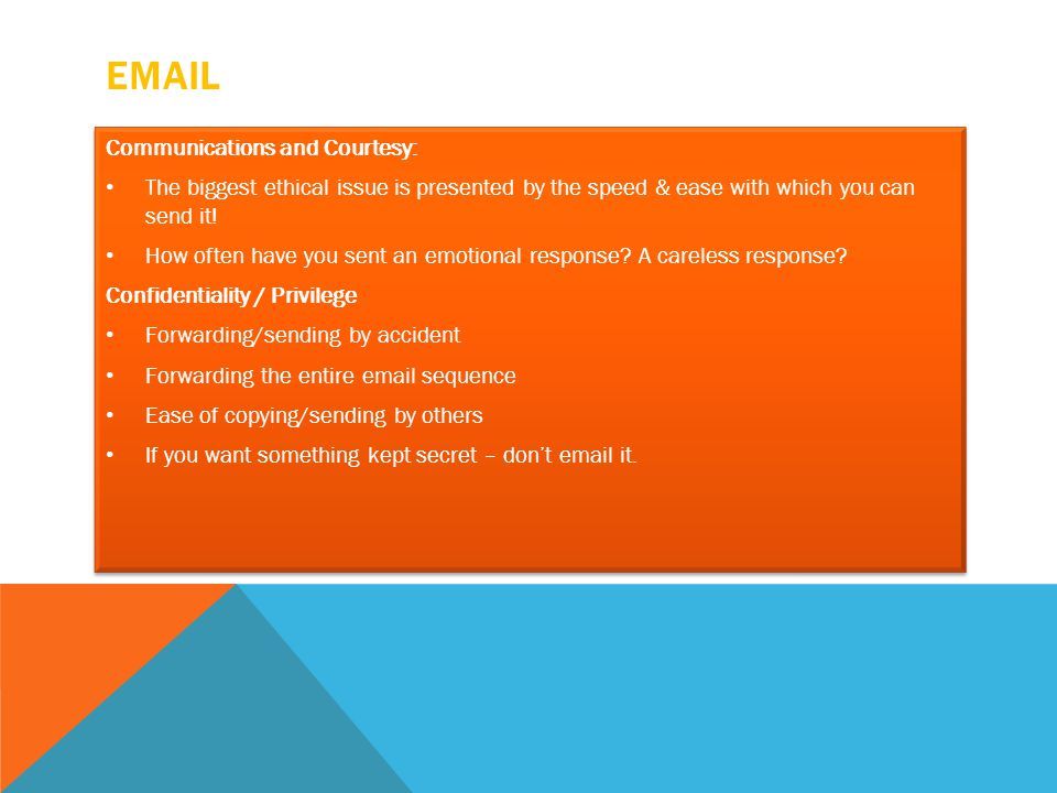 EMAIL Communications and Courtesy: The biggest ethical issue is presented by the speed & ease with which you can send it! How often have you sent an e