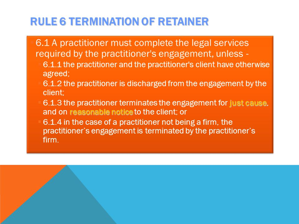 RULE 6 TERMINATION OF RETAINER  6.1 A practitioner must complete the legal services required by the practitioner's engagement, unless -  6.1.1 the p