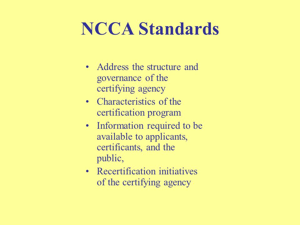 NCCA Standards Address the structure and governance of the certifying agency Characteristics of the certification program Information required to be available to applicants, certificants, and the public, Recertification initiatives of the certifying agency