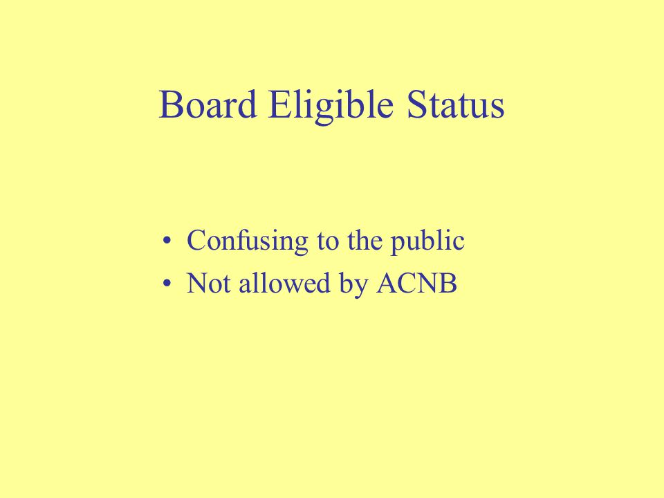 Board Eligible Status Confusing to the public Not allowed by ACNB