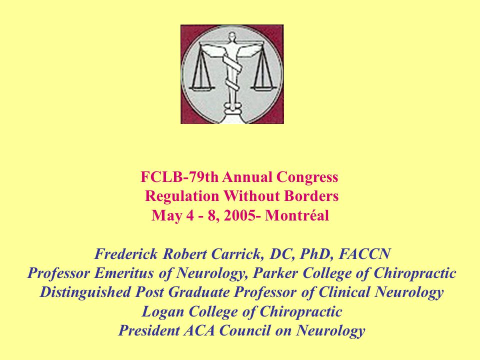 FCLB-79th Annual Congress Regulation Without Borders May 4 - 8, 2005- Montréal Frederick Robert Carrick, DC, PhD, FACCN Professor Emeritus of Neurology, Parker College of Chiropractic Distinguished Post Graduate Professor of Clinical Neurology Logan College of Chiropractic President ACA Council on Neurology