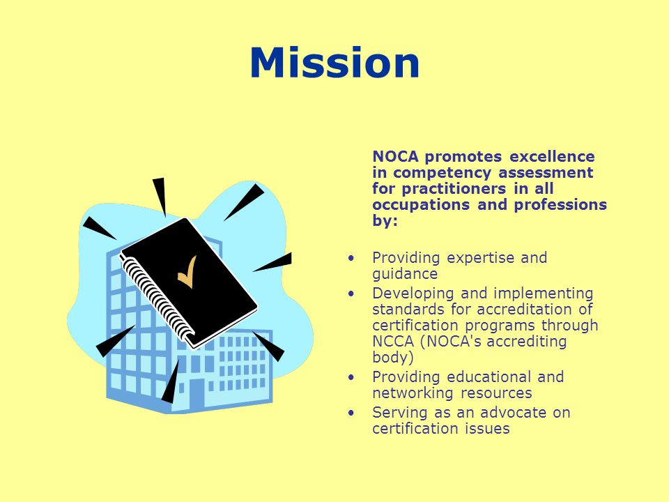 NOCA IS The International authority in certification and NCCA is the International authority in accreditation of certification programs NOCA educates the general consumer so they understand the value of voluntary certification Recognize the NCCA seal as representative of the highest quality of certification programs.