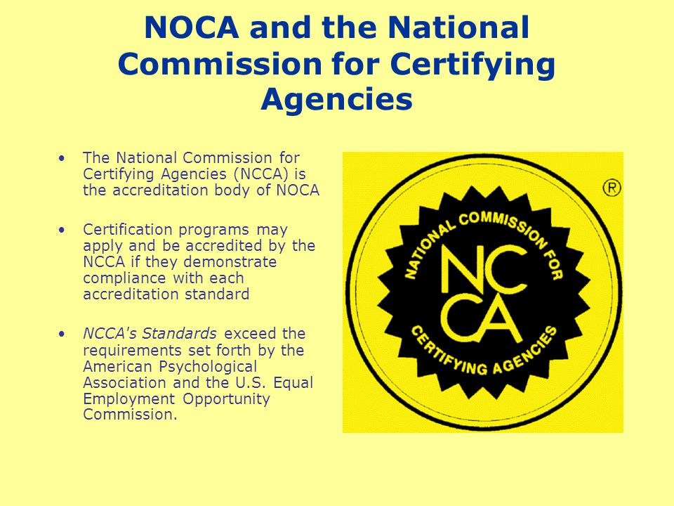 NOCA and the National Commission for Certifying Agencies The National Commission for Certifying Agencies (NCCA) is the accreditation body of NOCA Certification programs may apply and be accredited by the NCCA if they demonstrate compliance with each accreditation standard NCCA s Standards exceed the requirements set forth by the American Psychological Association and the U.S.