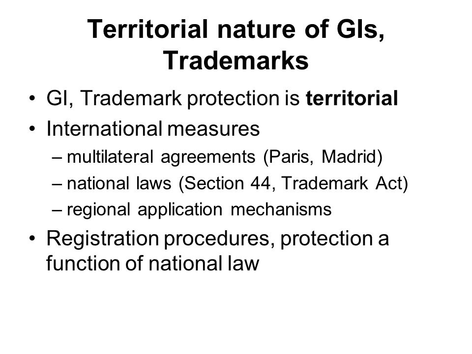 Territorial nature of GIs, Trademarks GI, Trademark protection is territorial International measures –multilateral agreements (Paris, Madrid) –nationa
