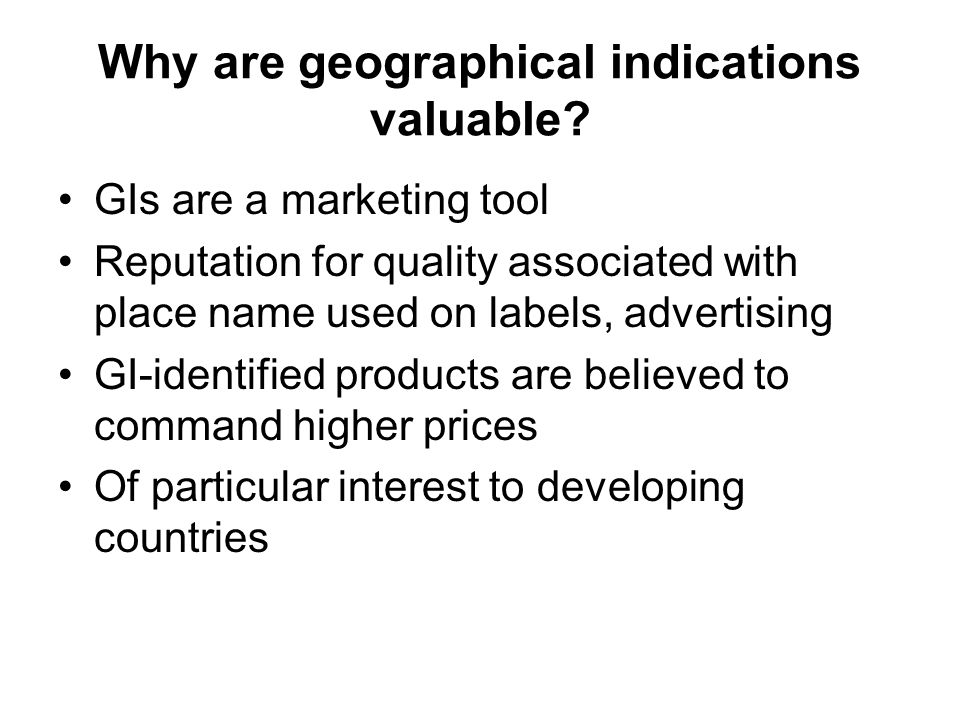 Why are geographical indications valuable? GIs are a marketing tool Reputation for quality associated with place name used on labels, advertising GI-i