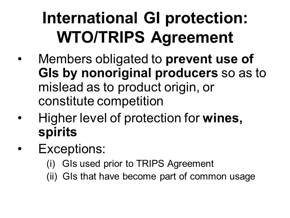 International GI protection: WTO/TRIPS Agreement Members obligated to prevent use of GIs by nonoriginal producers so as to mislead as to product origi