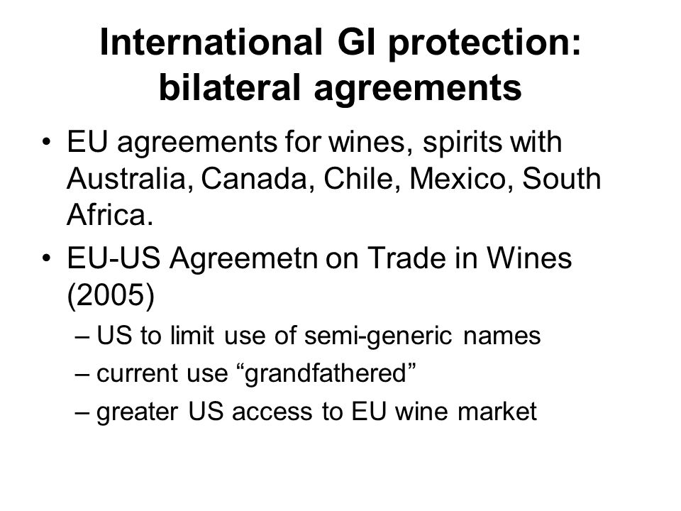 International GI protection: bilateral agreements EU agreements for wines, spirits with Australia, Canada, Chile, Mexico, South Africa. EU-US Agreemet