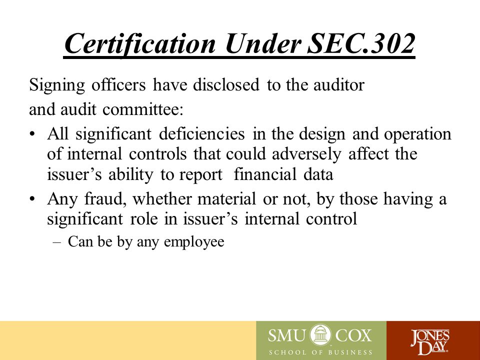 Certification Under SEC.302 Signing officers have disclosed to the auditor and audit committee: All significant deficiencies in the design and operation of internal controls that could adversely affect the issuer's ability to report financial data Any fraud, whether material or not, by those having a significant role in issuer's internal control –Can be by any employee