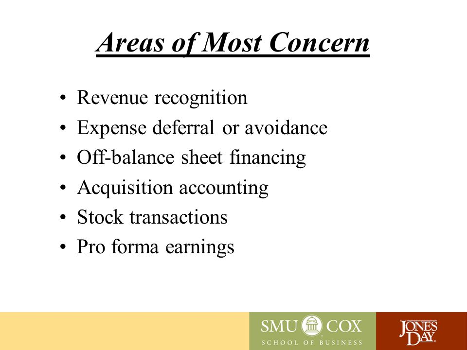 Areas of Most Concern Revenue recognition Expense deferral or avoidance Off-balance sheet financing Acquisition accounting Stock transactions Pro forma earnings