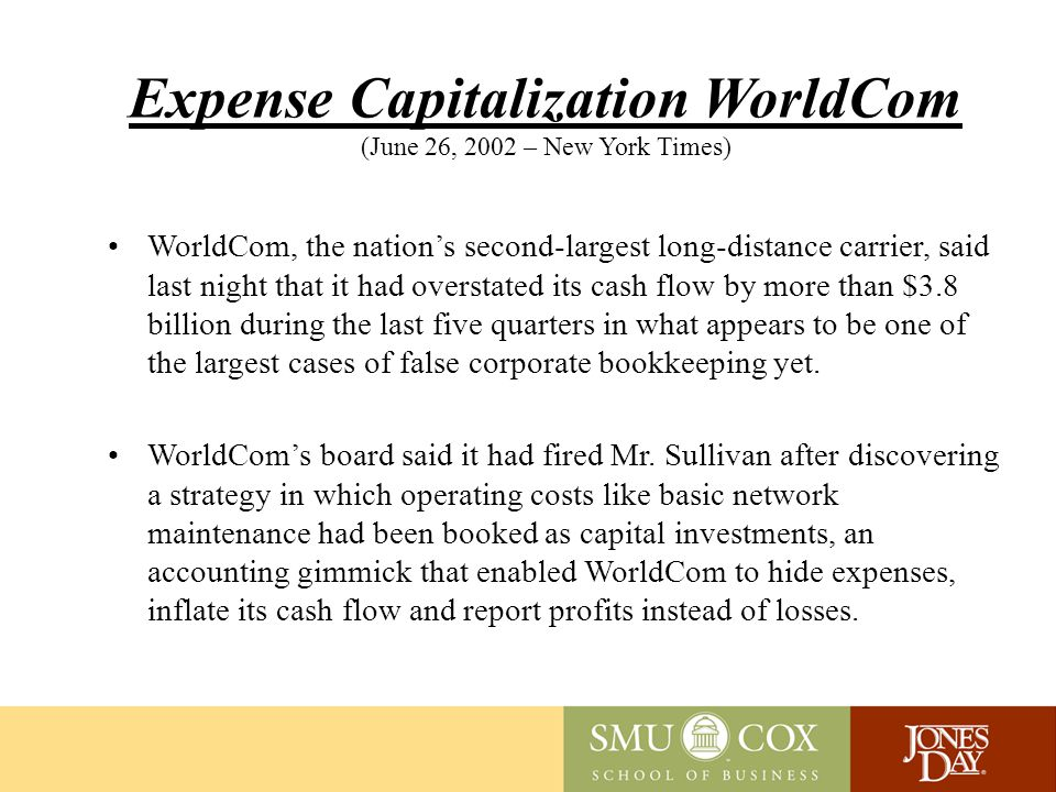 Expense Capitalization WorldCom (June 26, 2002 – New York Times) WorldCom, the nation's second-largest long-distance carrier, said last night that it had overstated its cash flow by more than $3.8 billion during the last five quarters in what appears to be one of the largest cases of false corporate bookkeeping yet.