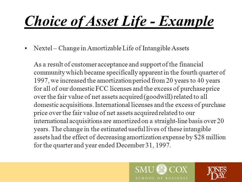 Choice of Asset Life - Example Nextel – Change in Amortizable Life of Intangible Assets As a result of customer acceptance and support of the financial community which became specifically apparent in the fourth quarter of 1997, we increased the amortization period from 20 years to 40 years for all of our domestic FCC licenses and the excess of purchase price over the fair value of net assets acquired (goodwill) related to all domestic acquisitions.