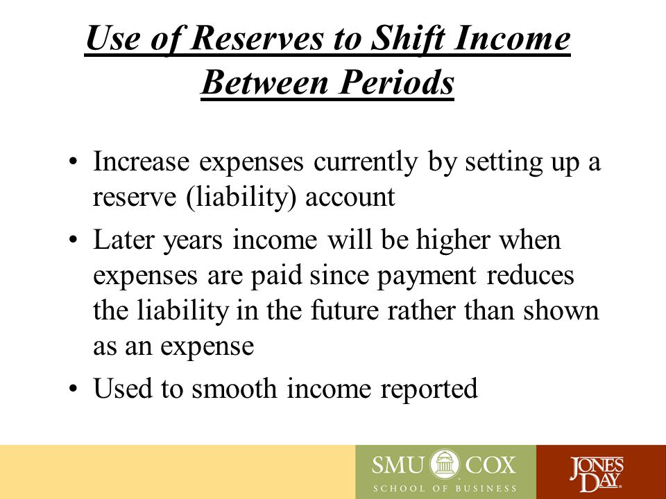 Use of Reserves to Shift Income Between Periods Increase expenses currently by setting up a reserve (liability) account Later years income will be higher when expenses are paid since payment reduces the liability in the future rather than shown as an expense Used to smooth income reported