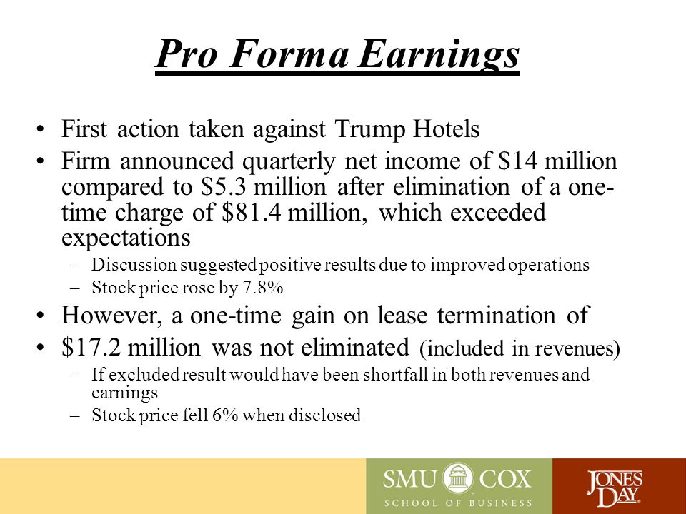 Pro Forma Earnings First action taken against Trump Hotels Firm announced quarterly net income of $14 million compared to $5.3 million after elimination of a one- time charge of $81.4 million, which exceeded expectations –Discussion suggested positive results due to improved operations –Stock price rose by 7.8% However, a one-time gain on lease termination of $17.2 million was not eliminated (included in revenues) –If excluded result would have been shortfall in both revenues and earnings –Stock price fell 6% when disclosed