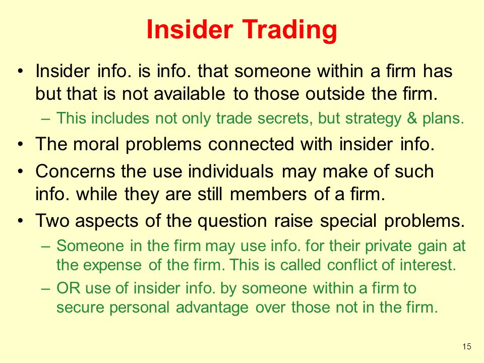 Insider Trading Insider info. is info. that someone within a firm has but that is not available to those outside the firm. –This includes not only tra