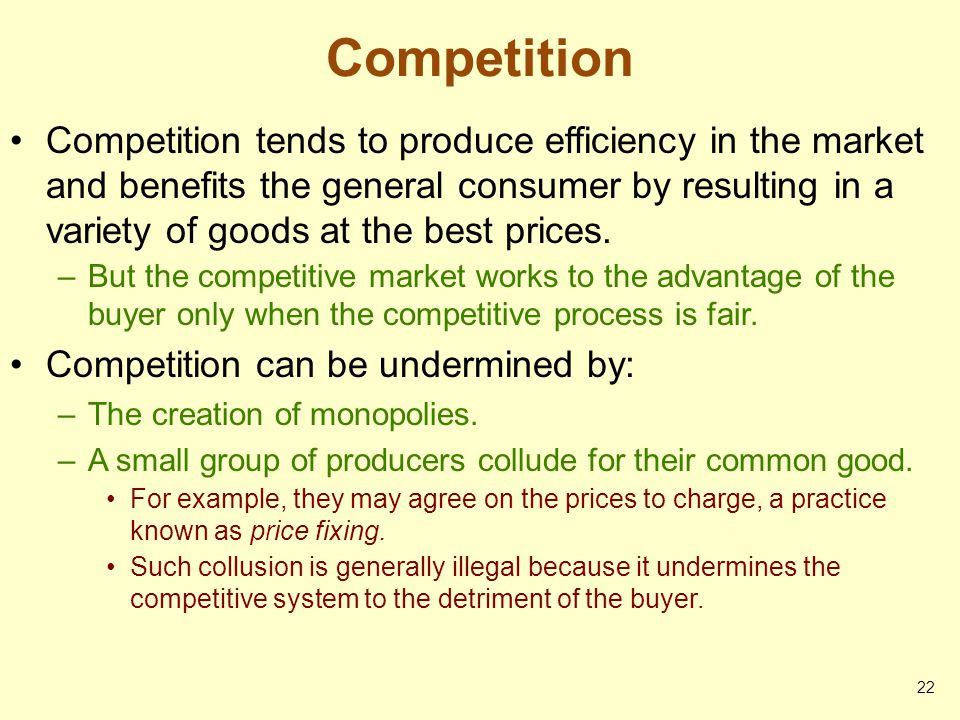 Competition Competition tends to produce efficiency in the market and benefits the general consumer by resulting in a variety of goods at the best pri