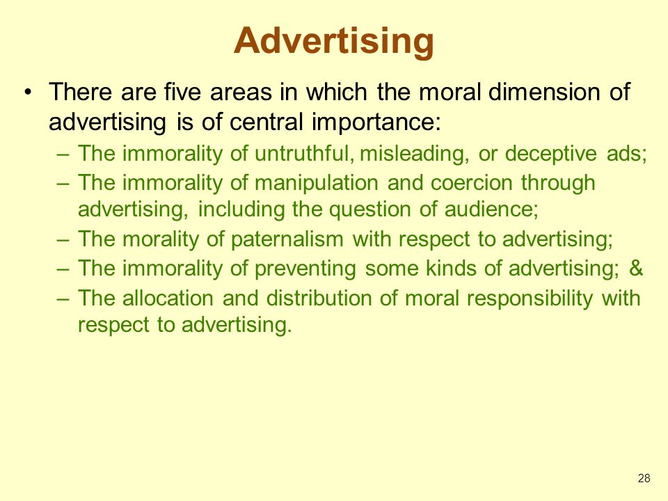 Advertising There are five areas in which the moral dimension of advertising is of central importance: –The immorality of untruthful, misleading, or d