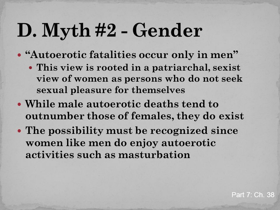 """Autoerotic fatalities occur only in men"" This view is rooted in a patriarchal, sexist view of women as persons who do not seek sexual pleasure for th"