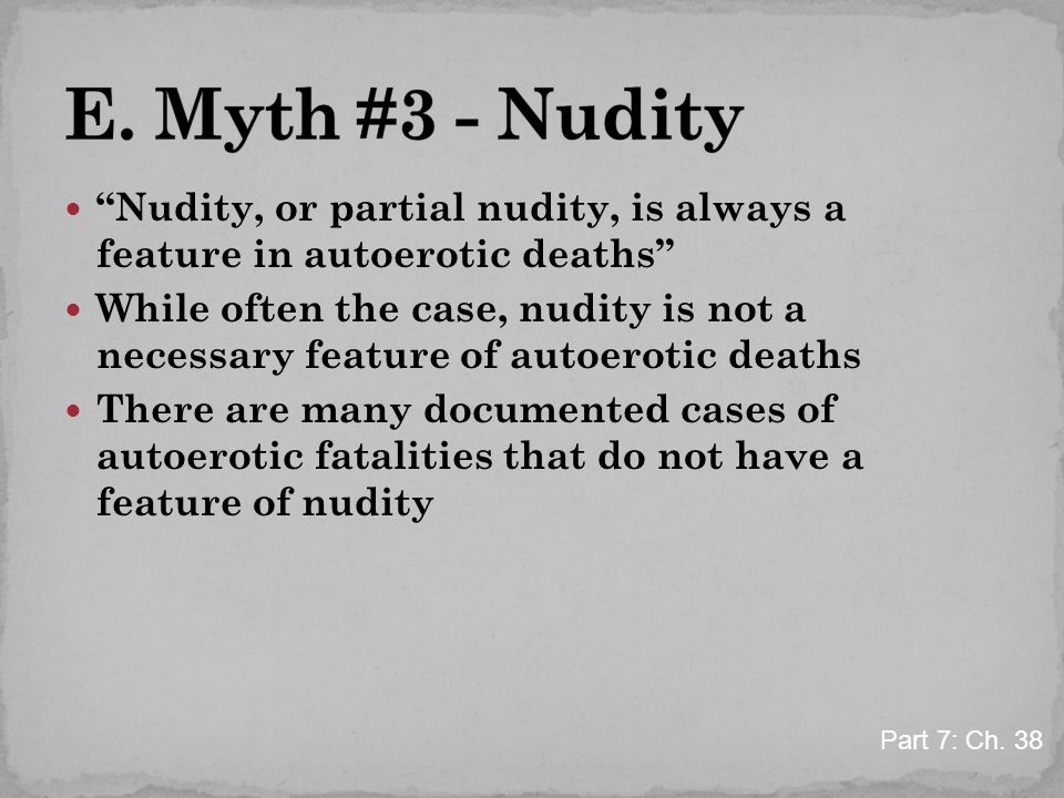 """Nudity, or partial nudity, is always a feature in autoerotic deaths"" While often the case, nudity is not a necessary feature of autoerotic deaths The"