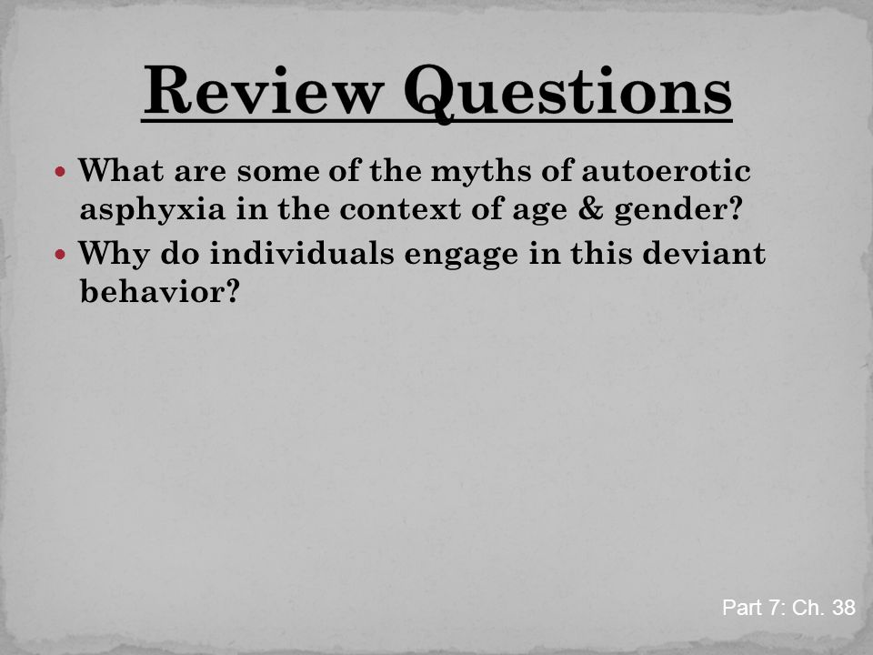 What are some of the myths of autoerotic asphyxia in the context of age & gender? Why do individuals engage in this deviant behavior? Part 7: Ch. 38