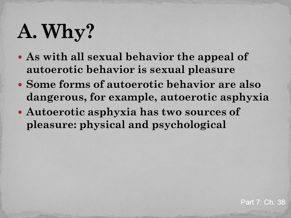 As with all sexual behavior the appeal of autoerotic behavior is sexual pleasure Some forms of autoerotic behavior are also dangerous, for example, au