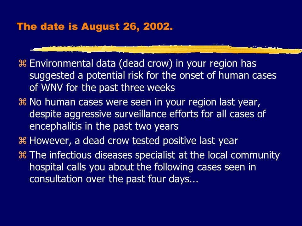 zEnvironmental data (dead crow) in your region has suggested a potential risk for the onset of human cases of WNV for the past three weeks zNo human cases were seen in your region last year, despite aggressive surveillance efforts for all cases of encephalitis in the past two years zHowever, a dead crow tested positive last year zThe infectious diseases specialist at the local community hospital calls you about the following cases seen in consultation over the past four days...