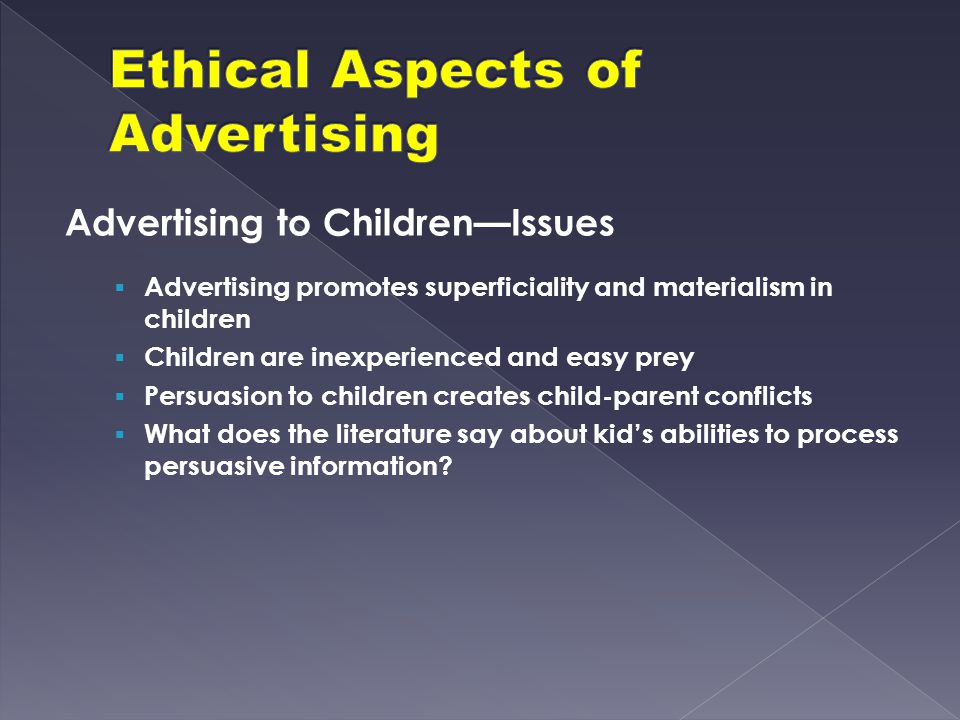 Advertising to Children—Issues  Advertising promotes superficiality and materialism in children  Children are inexperienced and easy prey  Persuasi