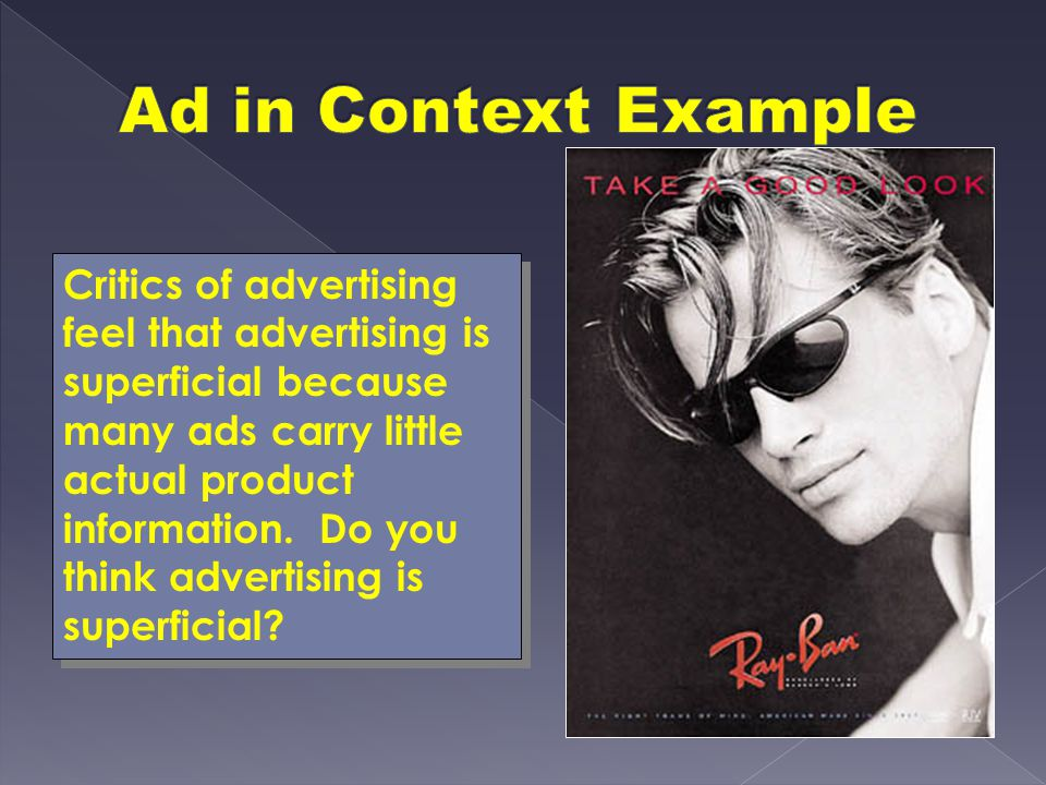 Critics of advertising feel that advertising is superficial because many ads carry little actual product information. Do you think advertising is supe