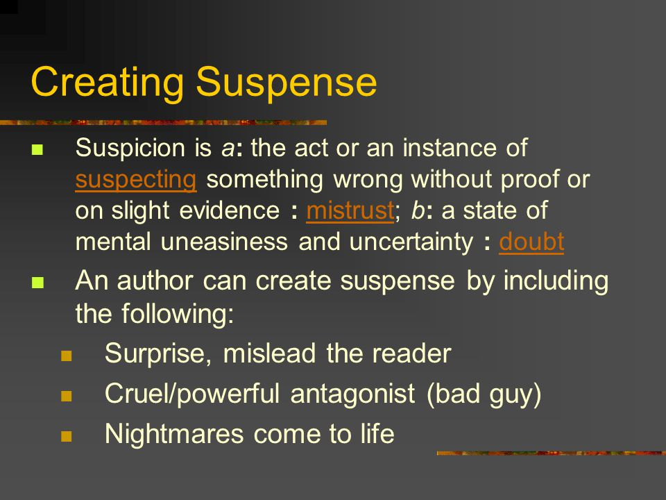 Creating Suspense Suspicion is a: the act or an instance of suspecting something wrong without proof or on slight evidence : mistrust; b: a state of mental uneasiness and uncertainty : doubt suspectingmistrustdoubt An author can create suspense by including the following: Surprise, mislead the reader Cruel/powerful antagonist (bad guy) Nightmares come to life