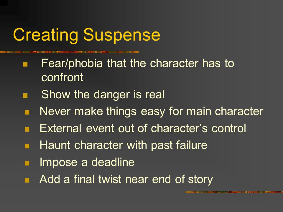 Creating Suspense Fear/phobia that the character has to confront Show the danger is real Never make things easy for main character External event out