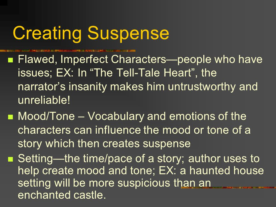 """Creating Suspense Flawed, Imperfect Characters—people who have issues; EX: In """"The Tell-Tale Heart"""", the narrator's insanity makes him untrustworthy a"""
