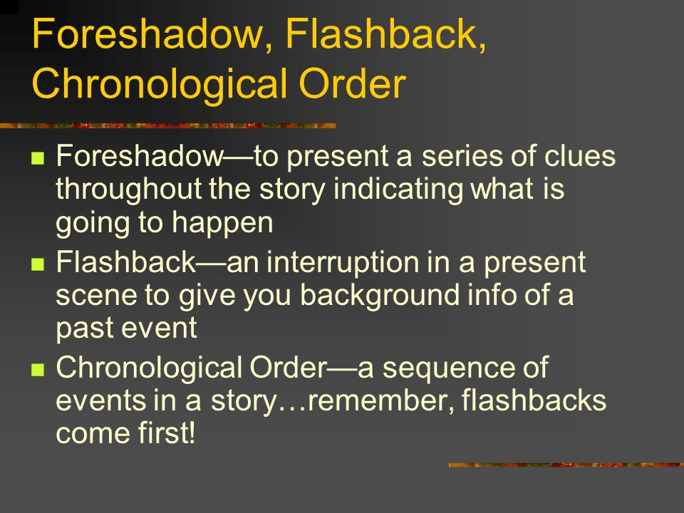 Foreshadow, Flashback, Chronological Order Foreshadow—to present a series of clues throughout the story indicating what is going to happen Flashback—an interruption in a present scene to give you background info of a past event Chronological Order—a sequence of events in a story…remember, flashbacks come first!
