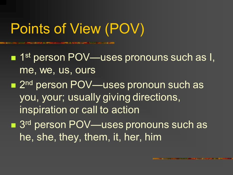 Points of View (POV) 1 st person POV—uses pronouns such as I, me, we, us, ours 2 nd person POV—uses pronoun such as you, your; usually giving directions, inspiration or call to action 3 rd person POV—uses pronouns such as he, she, they, them, it, her, him