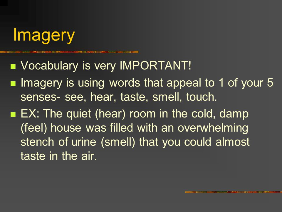 Imagery Vocabulary is very IMPORTANT! Imagery is using words that appeal to 1 of your 5 senses- see, hear, taste, smell, touch. EX: The quiet (hear) r